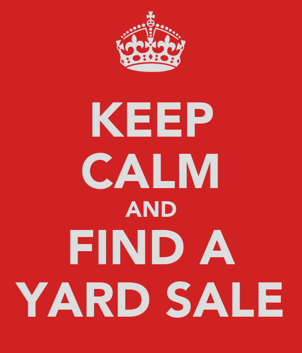 KEEP CALM AND FIND A YARD SALE