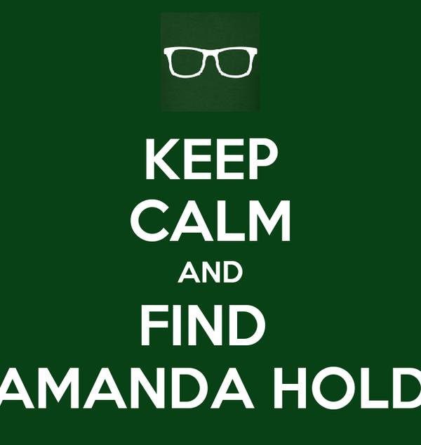 KEEP CALM AND FIND  AMANDA HOLD