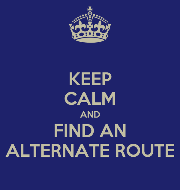 KEEP CALM AND FIND AN ALTERNATE ROUTE