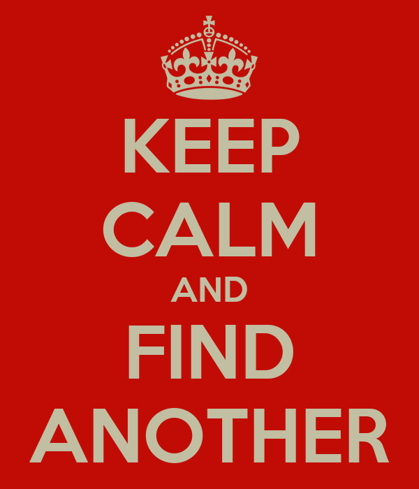 KEEP CALM AND FIND ANOTHER
