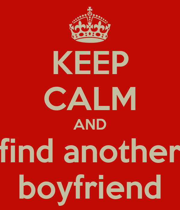 KEEP CALM AND find another boyfriend