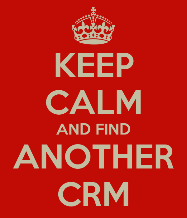 KEEP CALM AND FIND ANOTHER CRM