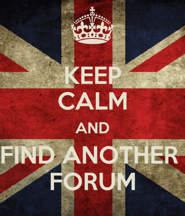 KEEP CALM AND FIND ANOTHER  FORUM