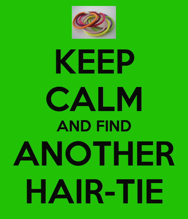KEEP CALM AND FIND ANOTHER HAIR-TIE