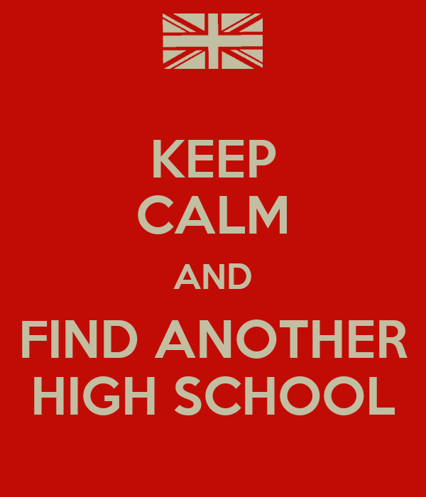 KEEP CALM AND FIND ANOTHER HIGH SCHOOL