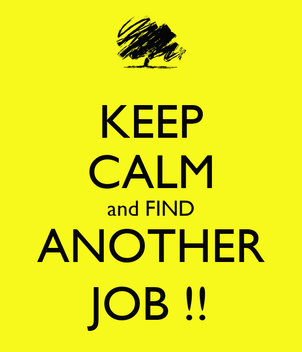 KEEP CALM and FIND ANOTHER JOB !!