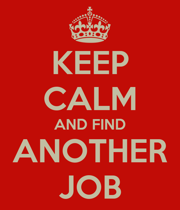 KEEP CALM AND FIND ANOTHER JOB