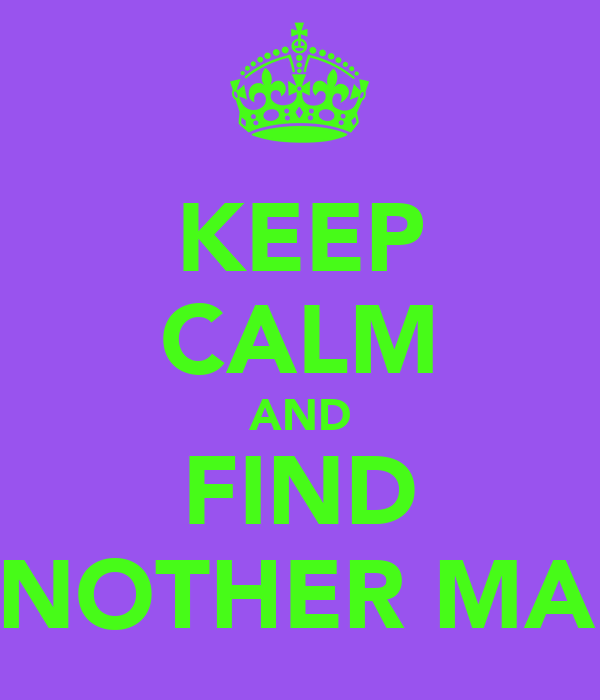 KEEP CALM AND FIND ANOTHER MAN