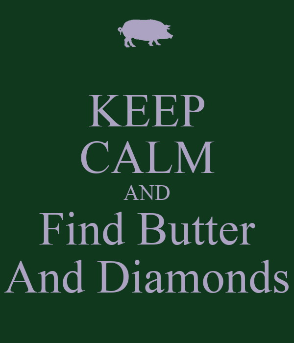 KEEP CALM AND Find Butter And Diamonds