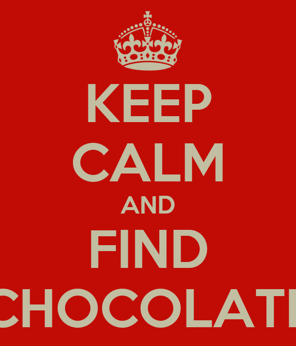 KEEP CALM AND FIND CHOCOLATE