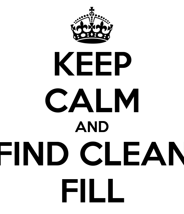 KEEP CALM AND FIND CLEAN FILL