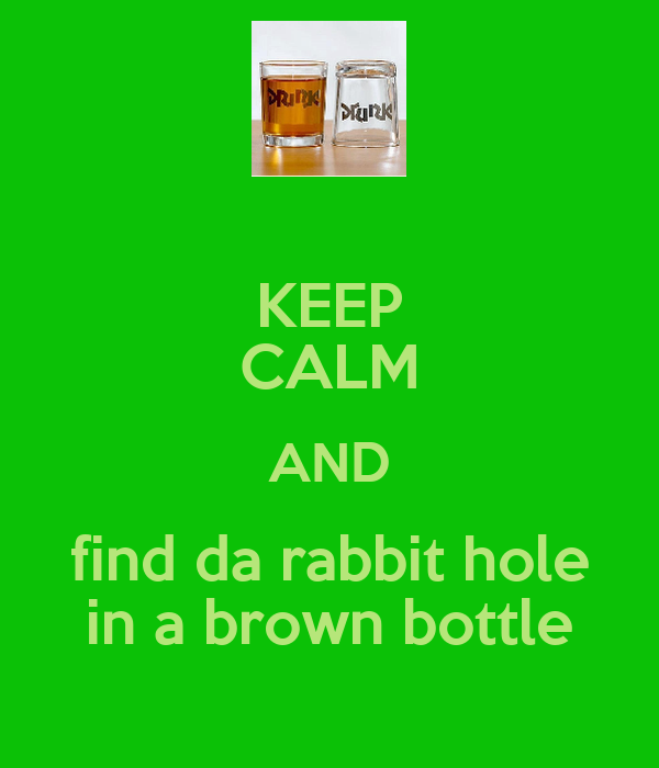 KEEP CALM AND find da rabbit hole in a brown bottle