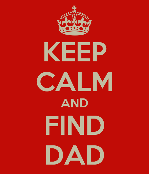 KEEP CALM AND FIND DAD