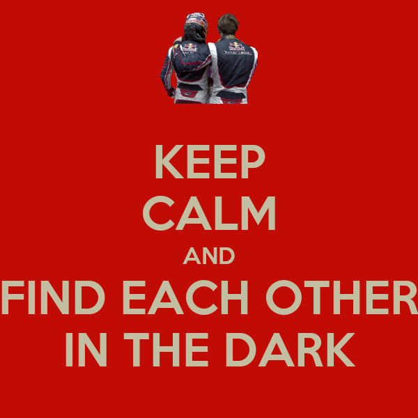 KEEP CALM AND FIND EACH OTHER IN THE DARK