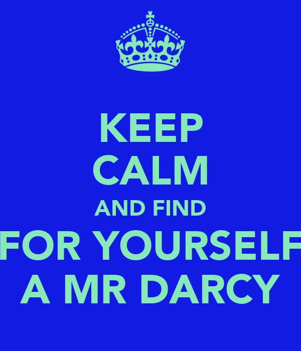 KEEP CALM AND FIND FOR YOURSELF A MR DARCY