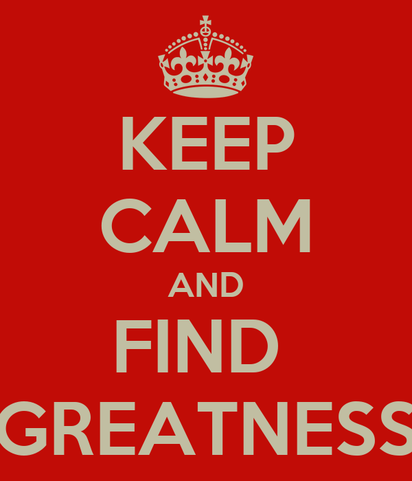 KEEP CALM AND FIND  GREATNESS
