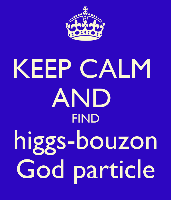 KEEP CALM  AND  FIND higgs-bouzon God particle