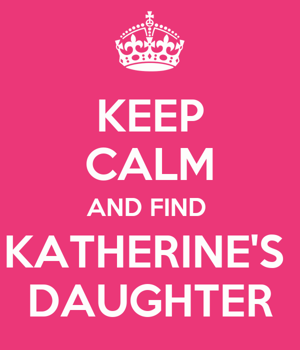 KEEP CALM AND FIND  KATHERINE'S  DAUGHTER