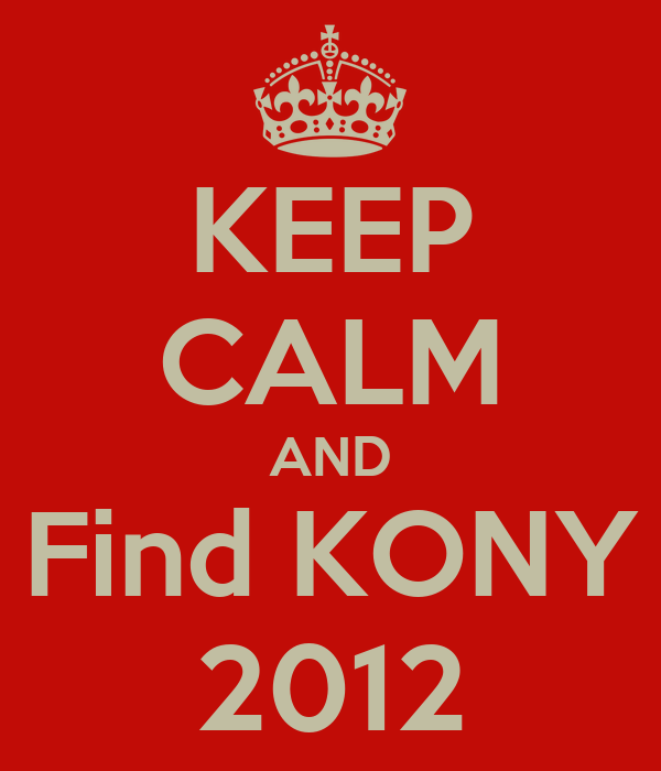 KEEP CALM AND Find KONY 2012