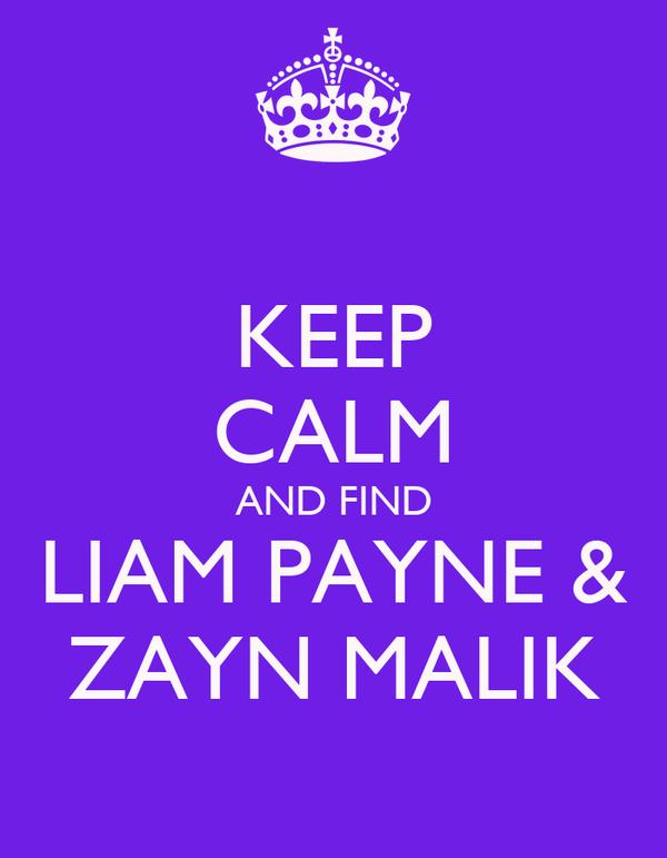 KEEP CALM AND FIND LIAM PAYNE & ZAYN MALIK