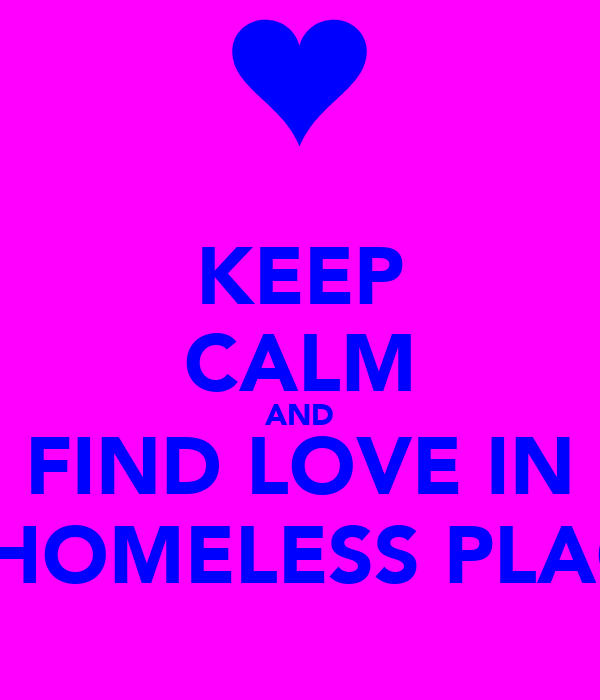 KEEP CALM AND FIND LOVE IN A HOMELESS PLACE