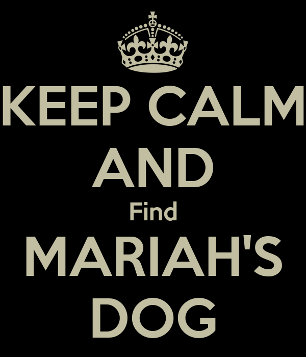 KEEP CALM AND Find MARIAH'S DOG