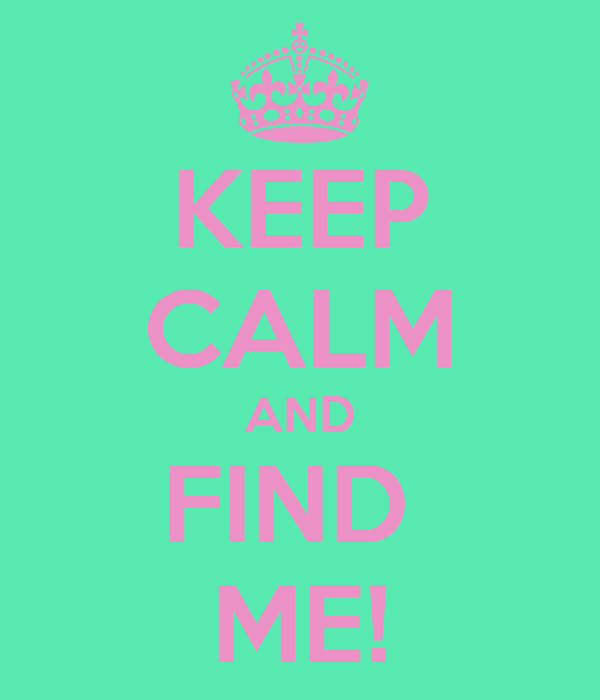 KEEP CALM AND FIND  ME!