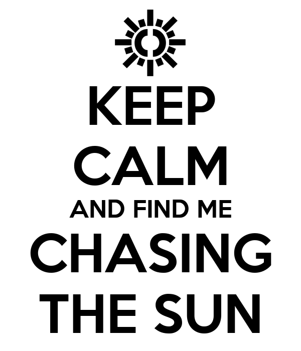 KEEP CALM AND FIND ME CHASING THE SUN