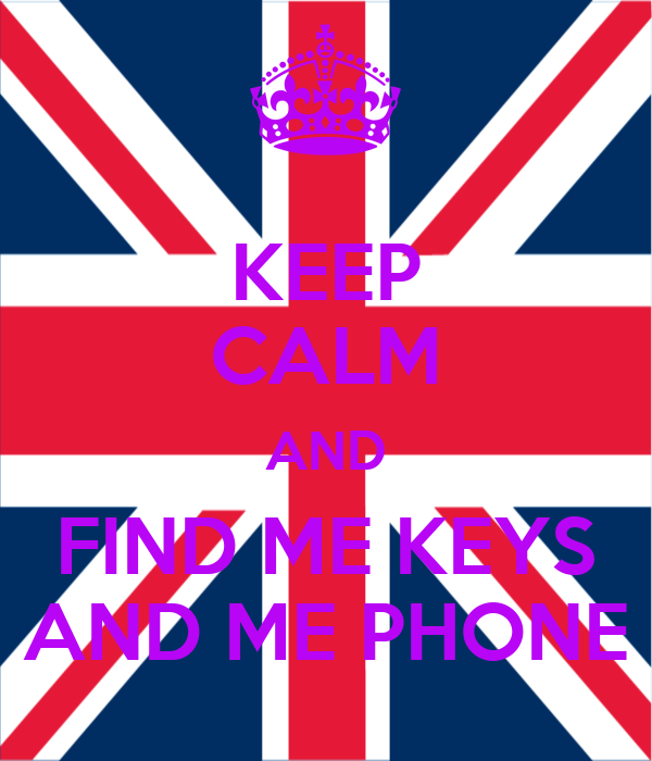 KEEP CALM AND FIND ME KEYS AND ME PHONE