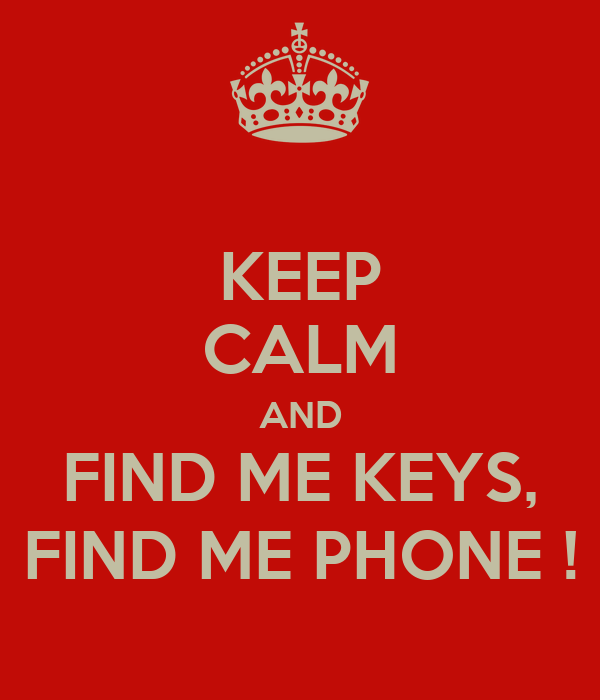 KEEP CALM AND FIND ME KEYS, FIND ME PHONE !