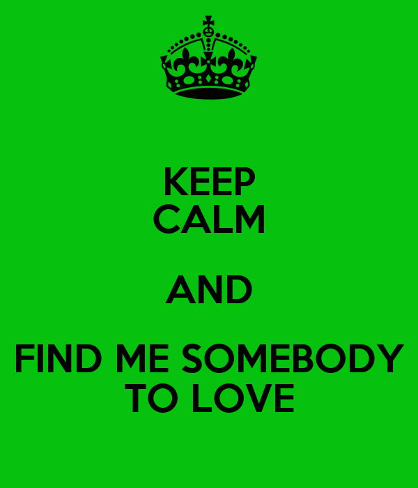 KEEP CALM AND FIND ME SOMEBODY TO LOVE
