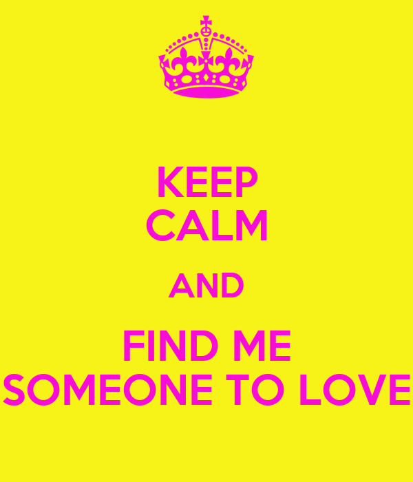 KEEP CALM AND FIND ME SOMEONE TO LOVE
