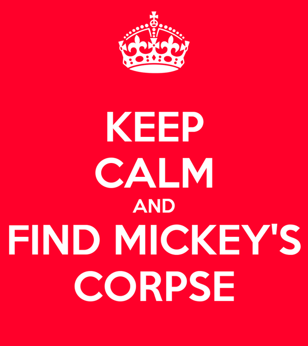 KEEP CALM AND FIND MICKEY'S CORPSE