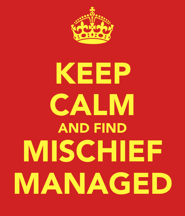 KEEP CALM AND FIND MISCHIEF MANAGED