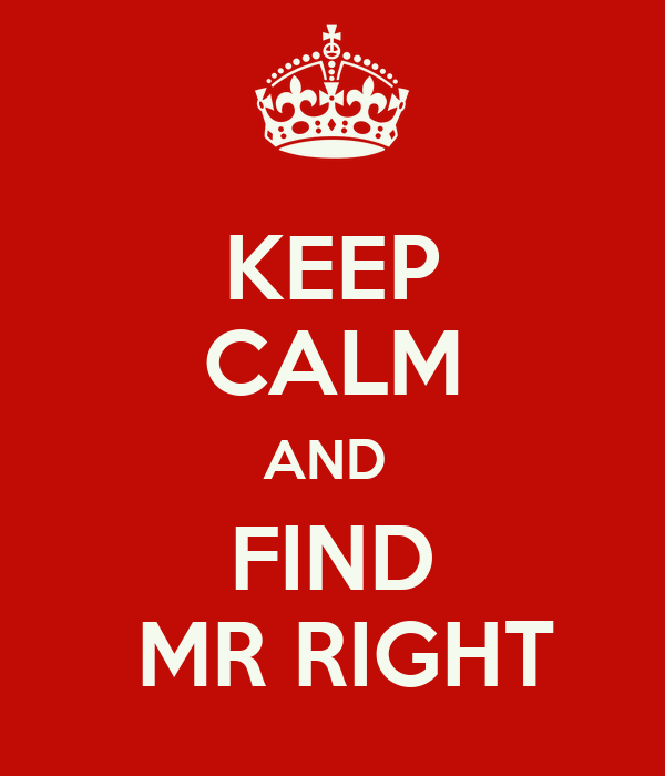 KEEP CALM AND  FIND  MR RIGHT