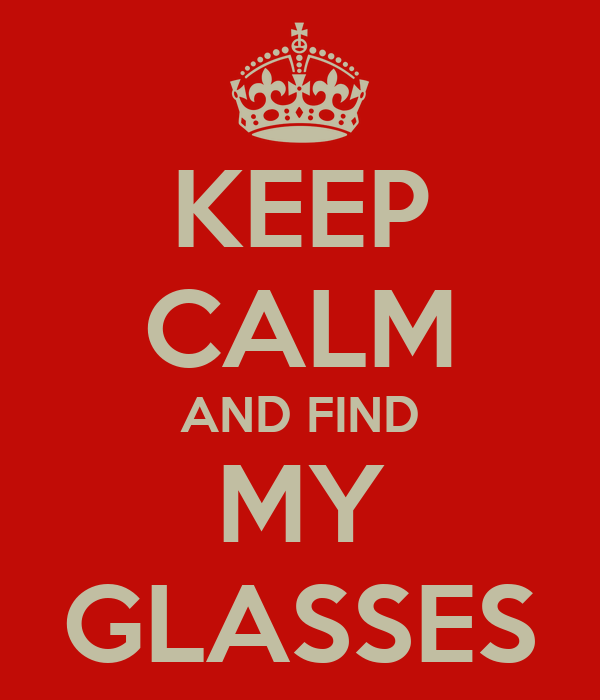 KEEP CALM AND FIND MY GLASSES