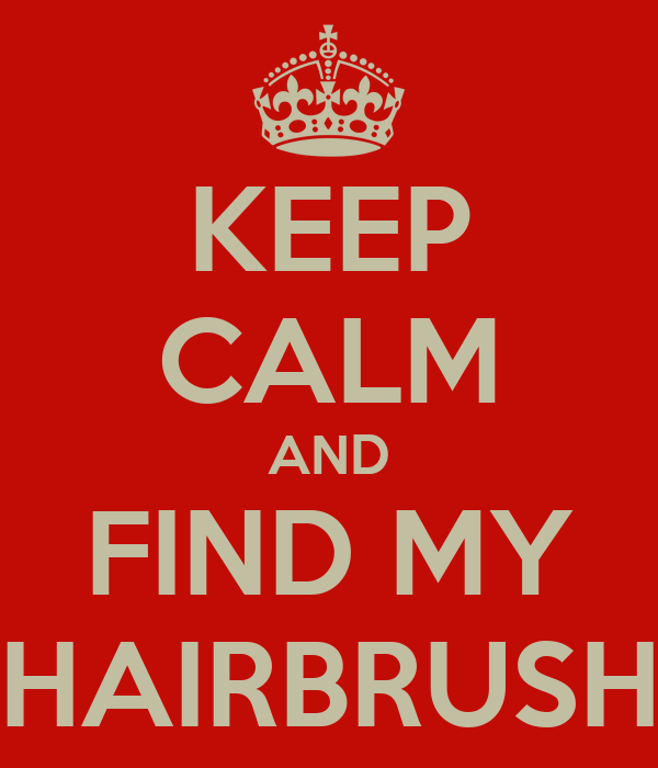 KEEP CALM AND FIND MY HAIRBRUSH
