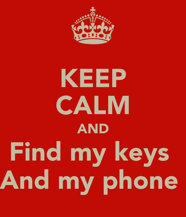 KEEP CALM AND Find my keys  And my phone