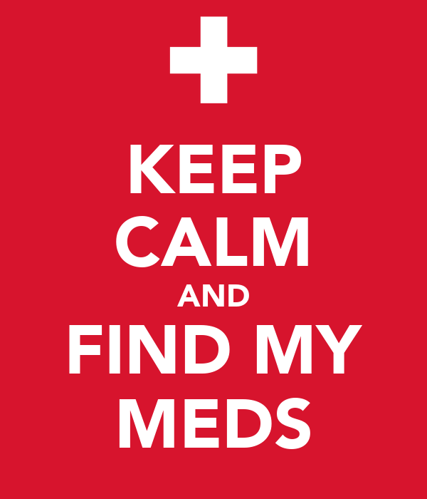 KEEP CALM AND FIND MY MEDS