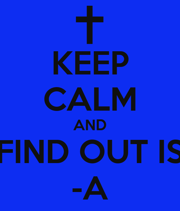 KEEP CALM AND FIND OUT IS -A