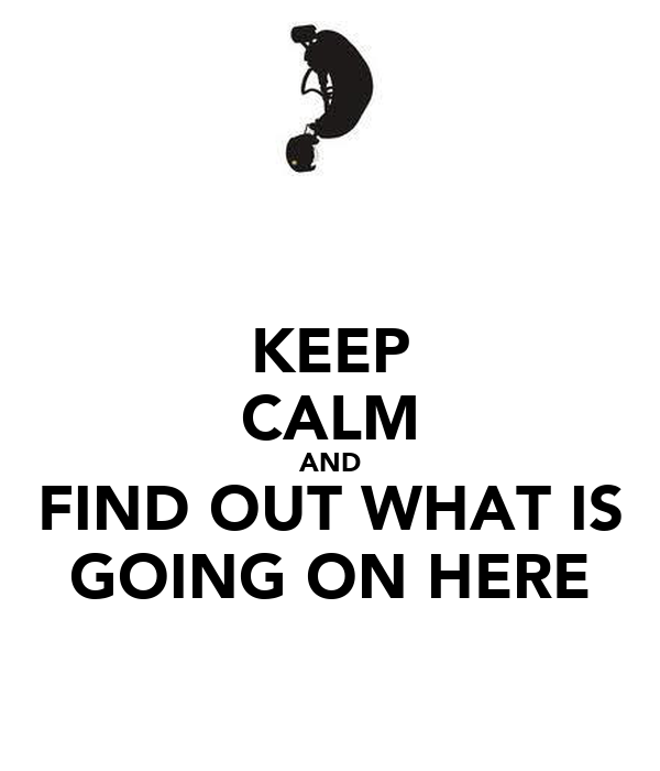 KEEP CALM AND FIND OUT WHAT IS GOING ON HERE