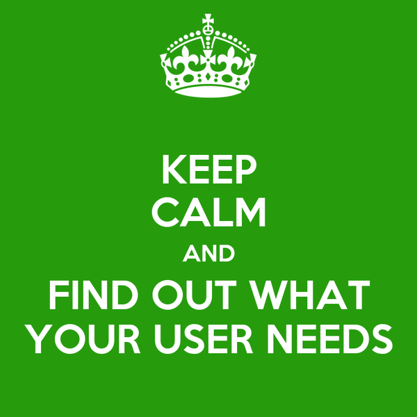KEEP CALM AND FIND OUT WHAT YOUR USER NEEDS