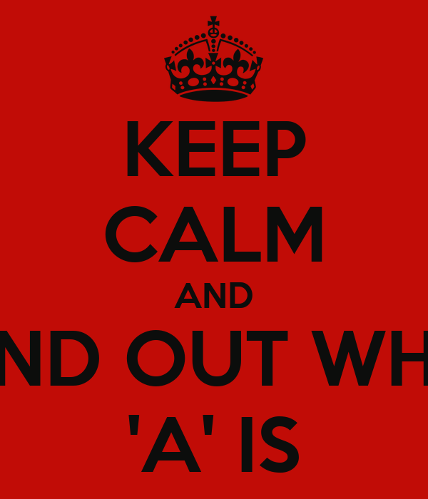 KEEP CALM AND FIND OUT WHO 'A' IS
