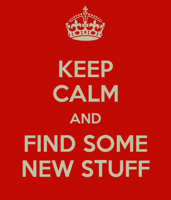 KEEP CALM AND FIND SOME NEW STUFF