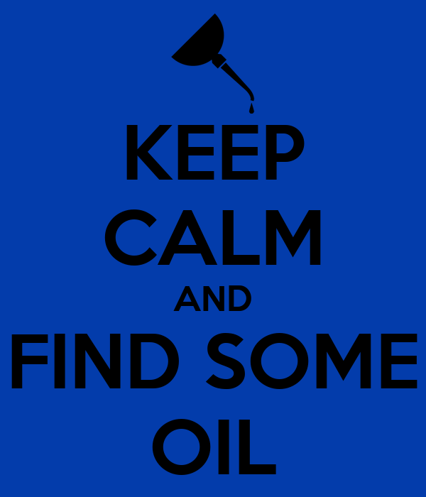 KEEP CALM AND FIND SOME OIL