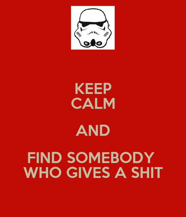 KEEP CALM AND FIND SOMEBODY  WHO GIVES A SHIT