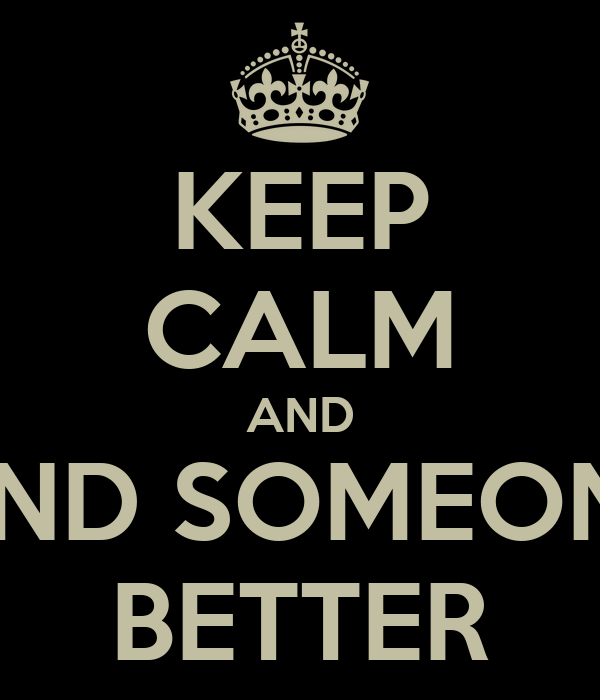 KEEP CALM AND FIND SOMEONE BETTER