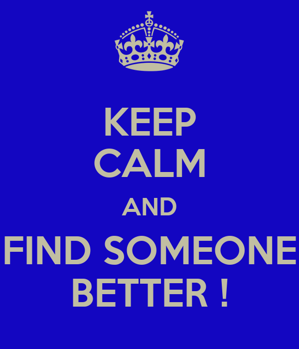 KEEP CALM AND FIND SOMEONE BETTER !