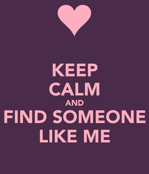KEEP CALM AND FIND SOMEONE LIKE ME