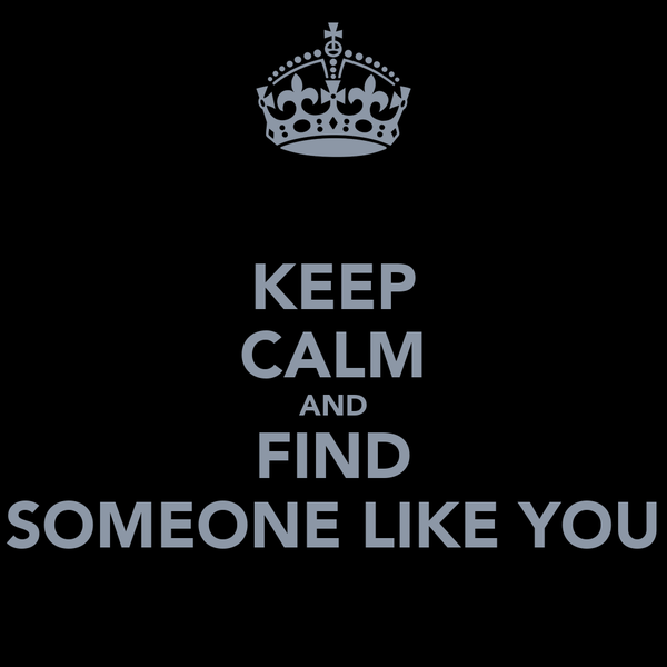 KEEP CALM AND FIND SOMEONE LIKE YOU